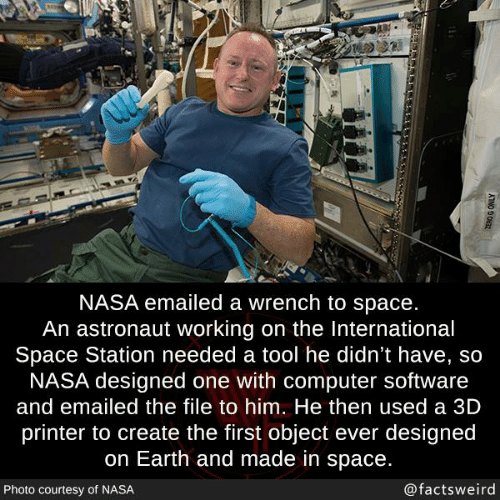 A Tool: NASA emailed a wrench to space.  An astronaut working on the International  Space Station needed a tool he didn't have, so  NASA designed one with computer software  and emailed the file to him. He then used a 3D  printer to create the first object ever designed  on Earth and made in space.  Photo courtesy of NASA  @factsweird