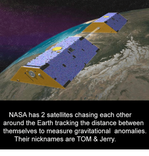 Tom & Jerry: NASA has 22 satellites chasing each other  around the Earth tracking the distance between  themselves to measure gravitational anomalies.  Their nicknames are TOM & Jerry