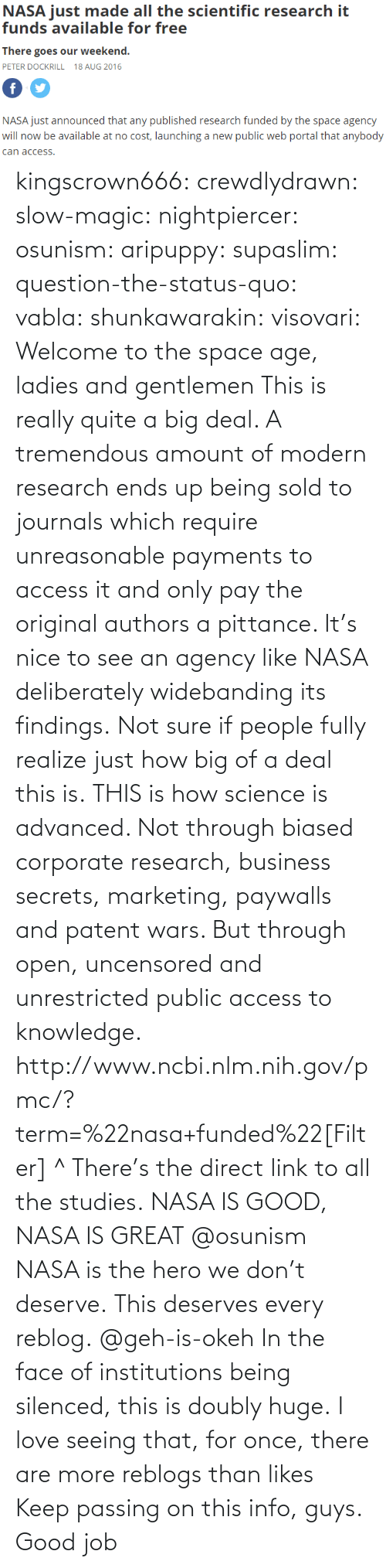 the face: NASA just mde alll the sciemtiic research i  funds available for free  There goes our weekend.  PETER DOCKRILL 18 AUG 2016  NASA just announced that any published research funded by the space agency  will now be available at no cost, launching a new public web portal that anybody  can access kingscrown666: crewdlydrawn:  slow-magic:   nightpiercer:  osunism:  aripuppy:   supaslim:  question-the-status-quo:  vabla:  shunkawarakin:  visovari:  Welcome to the space age, ladies and gentlemen  This is really quite a big deal. A tremendous amount of modern research ends up being sold to journals which require unreasonable payments to access it and only pay the original authors a pittance. It's nice to see an agency like NASA deliberately widebanding its findings.  Not sure if people fully realize just how big of a deal this is.  THIS is how science is advanced. Not through biased corporate research, business secrets, marketing, paywalls and patent wars. But through open, uncensored and unrestricted public access to knowledge.  http://www.ncbi.nlm.nih.gov/pmc/?term=%22nasa+funded%22[Filter] ^ There's the direct link to all the studies.  NASA IS GOOD, NASA IS GREAT  @osunism   NASA is the hero we don't deserve.   This deserves every reblog.  @geh-is-okeh   In the face of institutions being silenced, this is doubly huge.   I love seeing that, for once, there are more reblogs than likes Keep passing on this info, guys. Good job