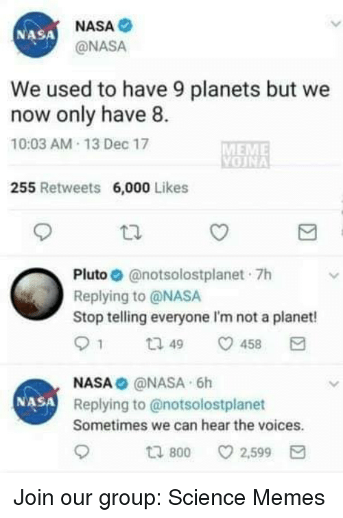 We Now: NASA  @NASA  NASA  We used to have 9 planets but we  now only have 8.  10:03 AM-13 Dec 17  MEME  255 Retweets 6,000 Likes  Pluto. @notsolostplanet-7h  Replying to @NASA  Stop telling everyone I'm not a planet!  91 ta 49 458  NASA@NASA 6h  Replying to @notsolostplanet  Sometimes we can hear the voices  NASA  800  ㅇ 2,599 Join our group: Science Memes