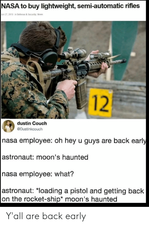 "Nasa, News, and Couch: NASA to buy lightweight, semi-automatic rifles  Jun 27, 2019 in Defense & Security, News  12  dustin Couch  @Dustinkcouch  nasa employee: oh hey u guys are back early  |astronaut: moon's haunted  nasa employee: what?  |astronaut: ""loading a pistol and getting back  on the rocket-ship* moon's haunted Y'all are back early"