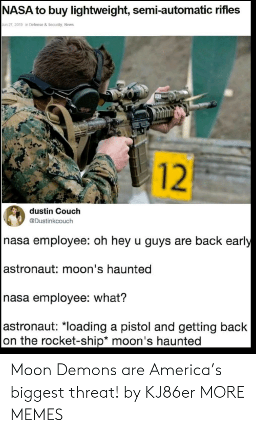 America, Dank, and Memes: |NASA to buy lightweight, semi-automatic rifles  Jun 27, 2019 in Defense&Security, News  12  dustin Couch  @Dustinkcouch  nasa employee: oh hey u guys are back early  |astronaut: moon's haunted  nasa employee: what?  |astronaut: *loading a pistol and getting back  on the rocket-ship* moon's haunted Moon Demons are America's biggest threat! by KJ86er MORE MEMES