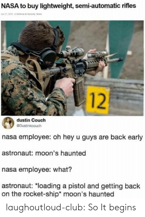 Couch: NASA to buy lightweight, semi-automatic rifles  n 2, 20a eteA ecunty n  12  dustin Couch  @Dustinkcouch  nasa employee: oh hey u guys are back early  astronaut: moon's haunted  nasa employee: what?  astronaut: *loading a pistol and getting back  on the rocket-ship* moon's haunted laughoutloud-club:  So It begins