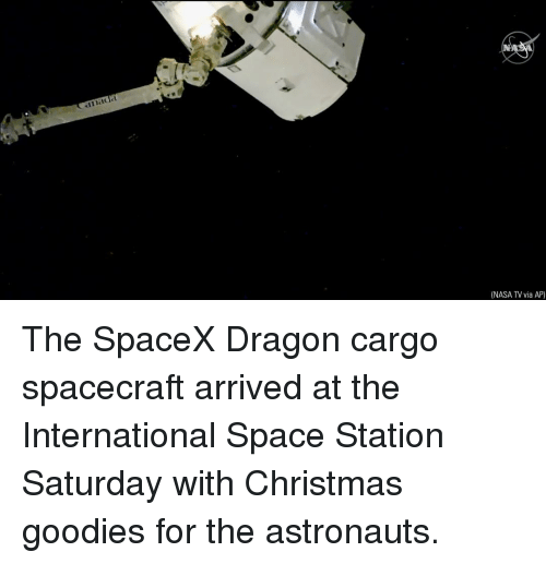 Spacex: NASA TV via AP) The SpaceX Dragon cargo spacecraft arrived at the International Space Station Saturday with Christmas goodies for the astronauts.