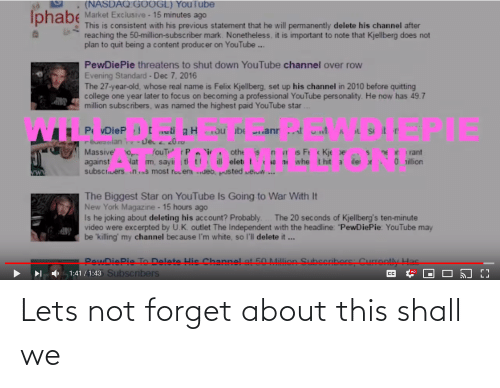 """Permanently Delete: (NASDAQ:G0OGL) YouTube  Iphabe Market Exciusive - 15 minutes ago  This is consistent with his previous statement that he will permanently delete his channel after  reaching the 50-million-subscriber mark. Nonetheless, it is important to note that Kjellberg does not  plan to quit being a content producer on YouTube ..  PewDiePie threatens to shut down YouTube channel over row  Evening Standard - Dec 7, 2016  The 27-year-old, whose real name is Felix Kjellberg, set up his channel in 2010 before quitting  college one year later to focus on becoming a professional YouTube personality. He now has 49.7  million subscribers, was named the highest paid YouTube star ..  .w.  P vDieP [eti gH u be anr t u  reueanian - Je. 010  Massive' o, ouT t P i othe is nis F Kje e  against vat m, sayii i tl ti il elet t 18 ni whe thit a ile r  subscrvers ins most revenJeo, pusted weuw..  nE Irant  0 illion  The Biggest Star on YouTube Is Going to War With It  New York Magazine - 15 hours ago  Is he joking about deleting his account? Probably. . The 20 seconds of Kjellberg's ten-minute  video were excerpted by U.K. outlet The Independent with the headline: """"PewDiePie: YouTube may  be 'killing' my channel because l'm white, so l'll delete it ...  PewDiePie To Delete His Channe! at 50 Million Subseribors: Currontly Has  I 1:41 / 1:43 Subscribers  Іно  CC Lets not forget about this shall we"""