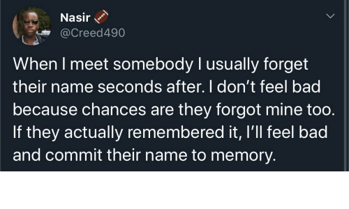 Chances: Nasir  @Creed490  When I meet somebody I usually forget  their name seconds after. I don't feel bad  because chances are they forgot mine too.  If they actually remembered it, I'll feel bad  and commit their name to memory.