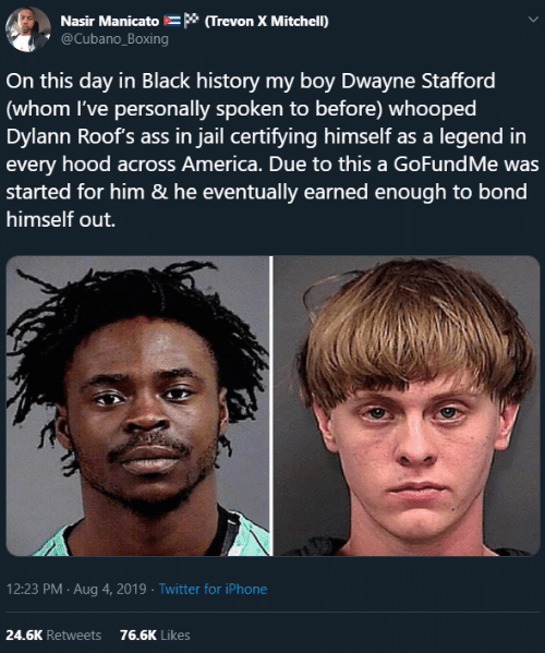 Gofundme: Nasir Manicato * (Trevon X Mitchell)  @Cubano_Boxing  On this day in Black history my boy Dwayne Stafford  (whom I've personally spoken to before) whooped  Dylann Roof's ass in jail certifying himself as a legend in  every hood across America. Due to this a GoFundMe was  started for him & he eventually earned enough to bond  himself out.  12:23 PM Aug 4, 2019 Twitter for iPhone  24.6K Retweets  76.6K Likes