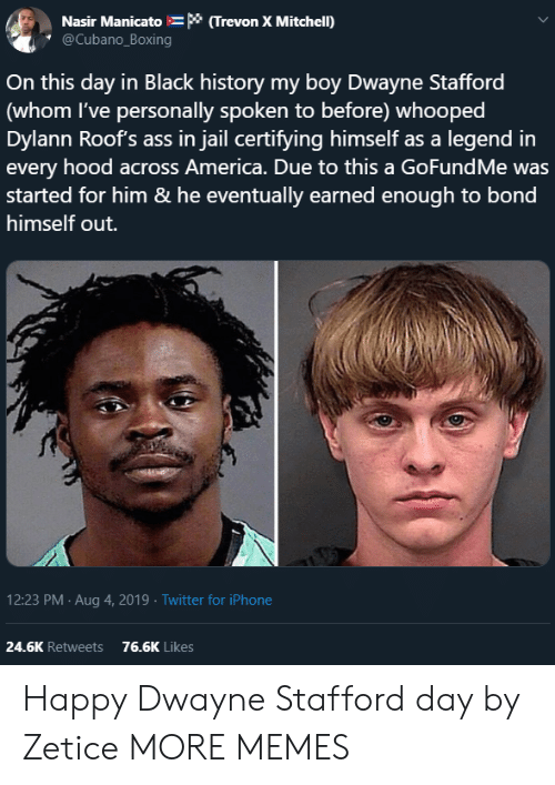 Gofundme: Nasir Manicato * (Trevon X Mitchell)  @Cubano_Boxing  On this day in Black history my boy Dwayne Stafford  (whom I've personally spoken to before) whooped  Dylann Roof's ass in jail certifying himself as a legend in  every hood across America. Due to this a GoFundMe was  started for him & he eventually earned enough to bond  himself out.  12:23 PM Aug 4, 2019 Twitter for iPhone  24.6K Retweets  76.6K Likes Happy Dwayne Stafford day by Zetice MORE MEMES