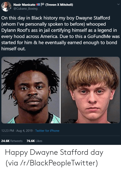 Gofundme: Nasir Manicato * (Trevon X Mitchell)  @Cubano_Boxing  On this day in Black history my boy Dwayne Stafford  (whom I've personally spoken to before) whooped  Dylann Roof's ass in jail certifying himself as a legend in  every hood across America. Due to this a GoFundMe was  started for him & he eventually earned enough to bond  himself out.  12:23 PM Aug 4, 2019 Twitter for iPhone  24.6K Retweets  76.6K Likes Happy Dwayne Stafford day (via /r/BlackPeopleTwitter)