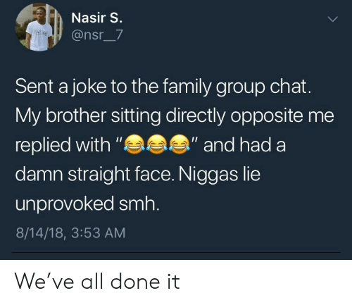 "Family, Group Chat, and Smh: Nasir S.  @nsr_7  Sent a joke to the family group chat.  My brother sitting directly opposite me  replied with""  damn straight face. Niggas lie  unprovoked smh.  8/14/18, 3:53 AM  ""and had a We've all done it"