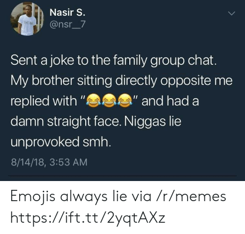 "Family, Group Chat, and Memes: Nasir S.  @nsr_7  Sent a joke to the family group chat.  My brother sitting directly opposite me  replied with""  damn straight face. Niggas lie  unprovoked smh.  8/14/18, 3:53 AM  ""and had a Emojis always lie via /r/memes https://ift.tt/2yqtAXz"