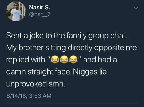 "Group chat: Nasir S.  @nsr_7  Sent a joke to the family group chat.  My brother sitting directly opposite me  s  ""and had a  replied with ""  damn straight face. Niggas lie  unprovoked smh.  8/14/18, 3:53 AM"