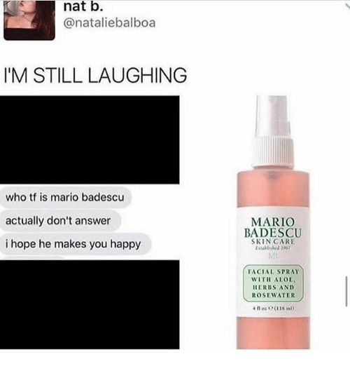answere: nat b.  @nataliebalboa  IM STILL LAUGHING  who tf is mario badescu  actually don't answer  i hope he makes you happy  MARIO  BADESCU  SKINCARE  Estelrshed 190  FACIAL SPRAY  WITH ALOE  ERBS AND  ROSEWATER  4 oz C(118 m
