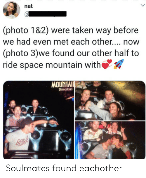 disneyland: nat  (photo 1&2) were taken way before  we had even met each othe... now  (photo 3)we found our other half to  ride space mountain with  MOUNTAI  Disneyland  B&R Soulmates found eachother