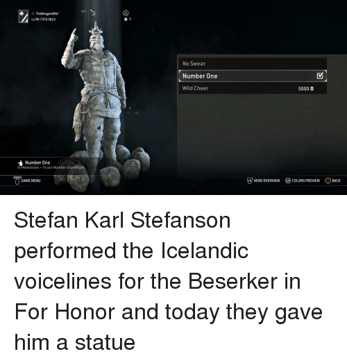 Overview: NAT  TheBringerofDef  9603913  2 3  No Sweat  Number One  Wild Cheer  5000  Number One  In Memoriam To our Number One villain  GAME MENU  じ7 HERO OVERVIEW  @) COLORS PREVIEW  OBACK Stefan Karl Stefanson performed the Icelandic voicelines for the Beserker in For Honor and today they gave him a statue