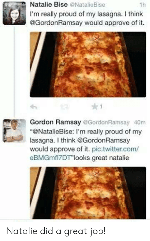 "Approve Of: Natalie Bise @NatalieBise  1h  I'm really proud of my lasagna. I think  @GordonRamsay would approve of it.  Gordon Ramsay @Gordon Ramsay 40m  ""@NatalieBise: I'm really proud of my  lasagna. I think@GordonRamsay  would approve of it. pic.twitter.com/  eBMGmfl7DT""looks great natalie Natalie did a great job!"