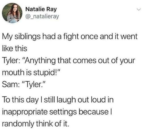 "laugh out loud: Natalie Ray  @_natalieray  My siblings had a fight once and it went  like this  Tyler: ""Anything that comes out of your  mouth is stupid!""  Sam: ""Tyler.""  To this day I still laugh out loud in  inappropriate settings becausel  randomly think of it."