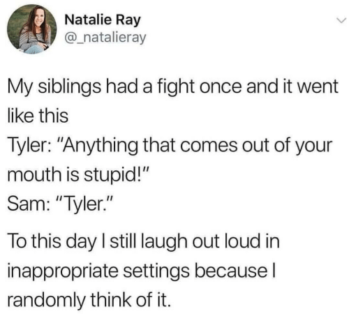"laugh out loud: Natalie Ray  @_natalieray  My siblings had a fight once and it went  like this  Tyler: ""Anything that comes out of your  mouth is stupid!""  Sam: ""Tyler.""  To this day I still laugh out loud in  inappropriate settings because I  randomly think of it."
