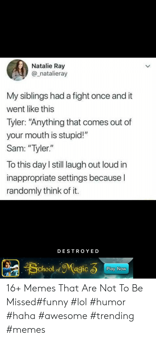 "laugh out loud: Natalie Ray  @_natalieray  My siblings had a fight once and it  went like this  Tyler: ""Anything that comes out of  your mouth is stupid!""  Sam: ""Tyler.""  To this day I still laugh out loud in  inappropriate settings becauseI  randomly think of it.  DESTRO YED  School ofMagic 3  Play Now 16+ Memes That Are Not To Be Missed#funny #lol #humor #haha #awesome #trending #memes"