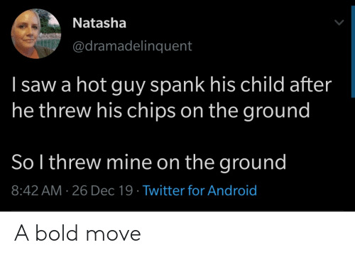 Threw: Natasha  @dramadelinquent  I saw a hot guy spank his child after  he threw his chips on the ground  So l threw mine on the ground  8:42 AM · 26 Dec 19 · Twitter for Android A bold move