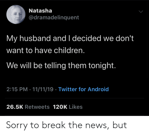 Android, Children, and News: Natasha  @dramadelinquent  My husband and I decided we don't  want to have children.  We will be telling them tonight.  2:15 PM 11/11/19 Twitter for Android  26.5K Retweets 120K Likes Sorry to break the news, but