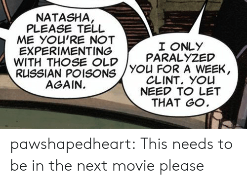 experimenting: NATASHA  PLEASE TELL  ME YOU'RE NOT  EXPERIMENTING  WITH THOSE OLDYOU FOR A WEEK,  RUSSIAN POISONS  AGAIN.  I ONLY  PARALYZED  CLINT. YOU  NEED TO LET  THAT GO pawshapedheart: This needs to be in the next movie please