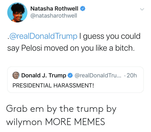 Bitch, Dank, and Memes: Natasha Rothwell  @natasharothwell  @realDonaldTrump I guess you could  say Pelosi moved on you like a bitch.  Donald J. Trump  @realDonaldTru... 20h  PRESIDENTIAL HARASSMENT! Grab em by the trump by wilymon MORE MEMES