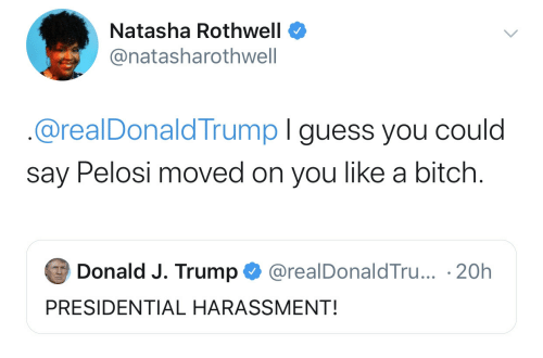donald: Natasha Rothwell  @natasharothwell  @realDonaldTrump I guess you could  say Pelosi moved on you like a bitch.  Donald J. Trump  @realDonaldTru... 20h  PRESIDENTIAL HARASSMENT!