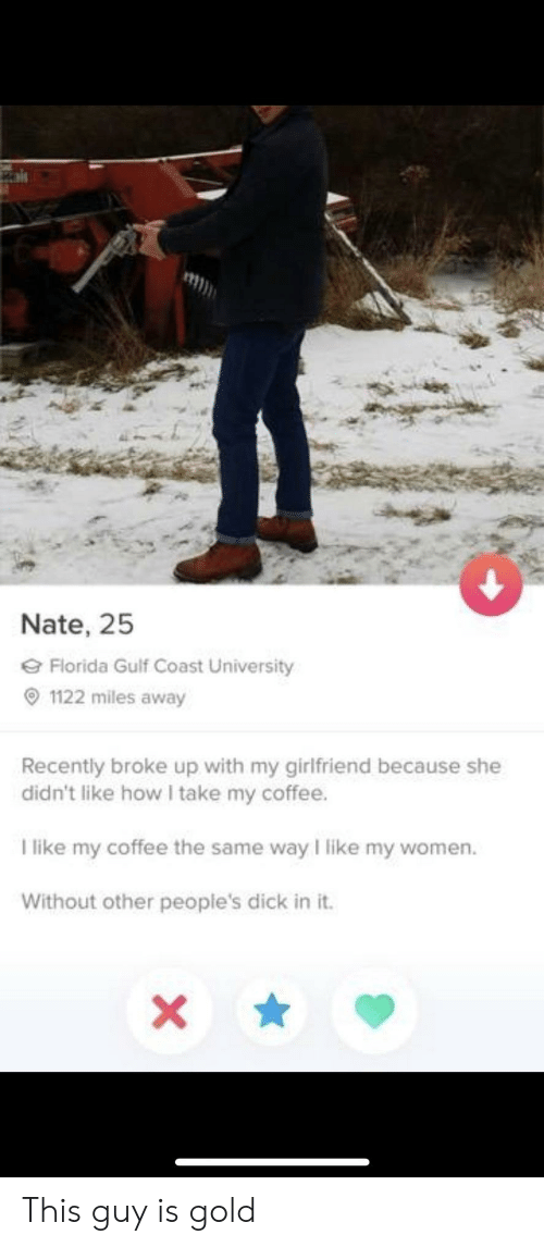 Gulf Coast: Nate, 25  Florida Gulf Coast University  1122 miles away  Recently broke up with my girlfriend because she  didn't like how I take my coffee.  I like my coffee the same way I like my women.  Without other people's dick in it. This guy is gold