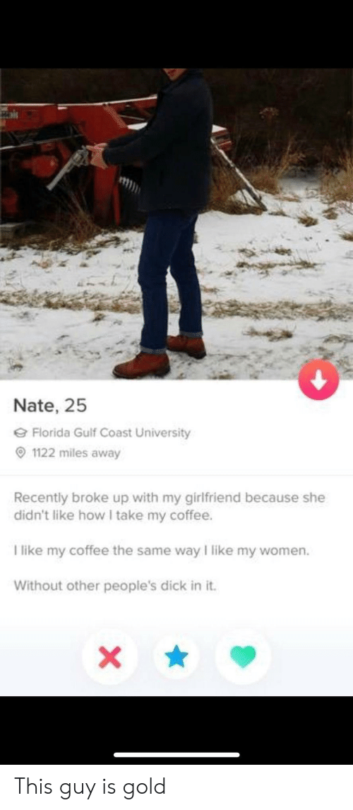 Gulf Coast: Nate, 25  Florida Gulf Coast University  1122 miles away  Recently broke up with my girlfriend because she  didn't like how I take my coffee.  T like my coffee the same way I like my women.  Without other people's dick in it.  X This guy is gold