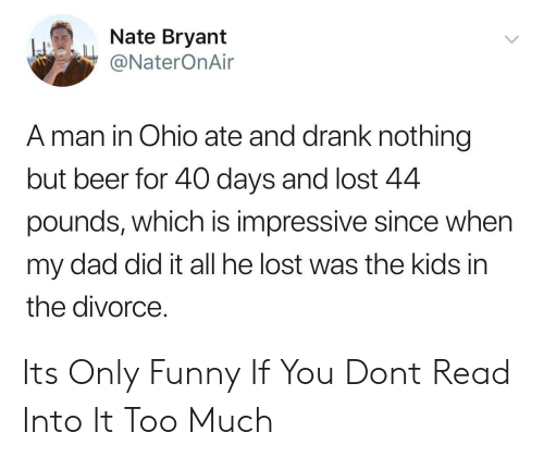 Beer, Dad, and Funny: Nate Bryant  @NaterOnAir  A man in Ohio ate and drank nothing  but beer for 40 days and lost 4.4  pounds, which is impressive since when  my dad did it all he lost was the kids in  the divorce Its Only Funny If You Dont Read Into It Too Much