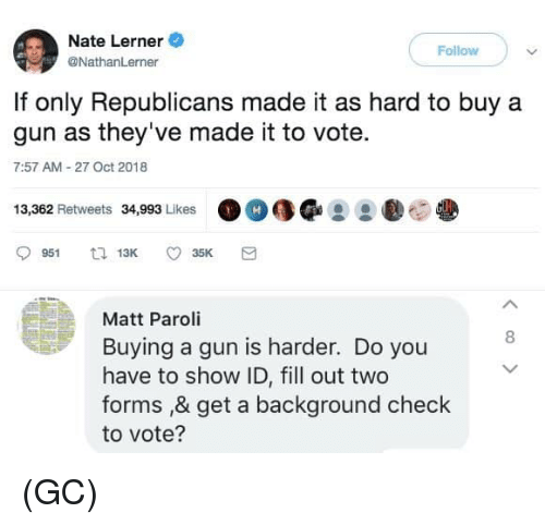 Fill Out: Nate Lerner  Follow  @NathanLerner  If only Republicans made it as hard to buy a  gun as they've made it to vote.  7:57 AM 27 Oct 2018  13,362 Retweets 34,993 Likes  Matt Paroli  Buying a gun is harder. Do you  have to show ID, fill out two  forms ,& get a background check  to vote?  8 (GC)