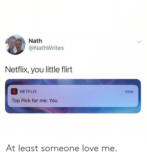Dank, Love, and Netflix: Nath  @NathWrites  Netflix, you little flirt  NETFLIX  now  Top Pick for me: You At least someone love me.