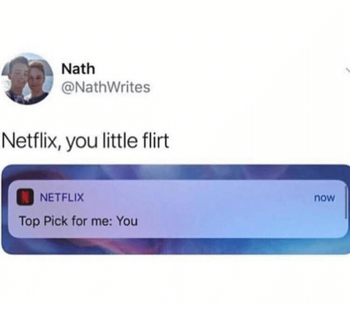 Netflix: Nath  @NathWrites  Netflix, you little flirt  NETFLIX  now  Top Pick for me: You