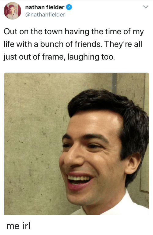 Time Of My Life: nathan fielder  @nathanfielder  Out on the town having the time of my  life with a bunch of friends. They're all  just out of frame, laughing too me irl