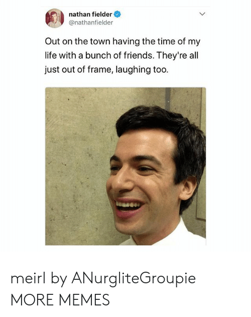 Time Of My Life: nathan fielder  @nathanfielder  Out on the town having the time of my  life with a bunch of friends. They're all  just out of frame, laughing too meirl by ANurgliteGroupie MORE MEMES