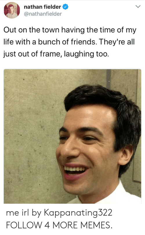 Time Of My Life: nathan fielder  @nathanfielder  Out on the town having the time of my  life with a bunch of friends. They' re all  just out of frame, laughing too. me irl by Kappanating322 FOLLOW 4 MORE MEMES.