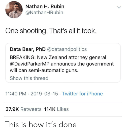 Rubin: Nathan H. Rubin  @NathanHRubin  One shooting. That's all it toolk  Data Bear, PhD @dataandpolitics  BREAKING: New Zealand attorney general  @DavidParkerMP announces the government  will ban semi-automatic guns  Show this thread  11:40 PM 2019-03-15 Twitter for iPhone  37.9K Retweets 114K Likes This is how it's done