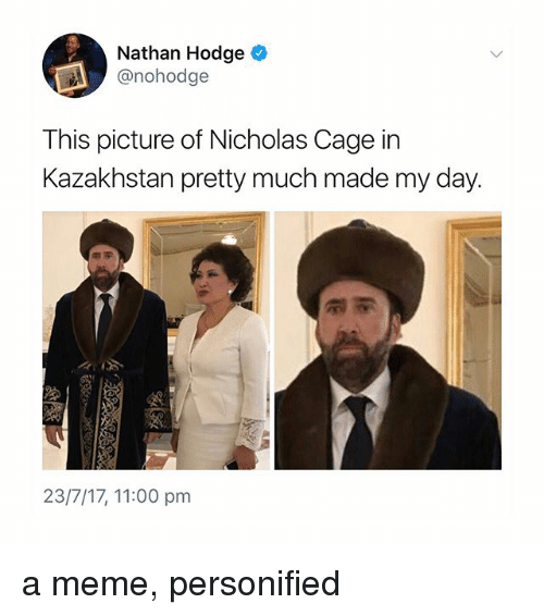 personified: Nathan Hodge  @nohodge  This picture of Nicholas Cage in  Kazakhstan pretty much made my day.  23/7/17, 11:00 pm a meme, personified