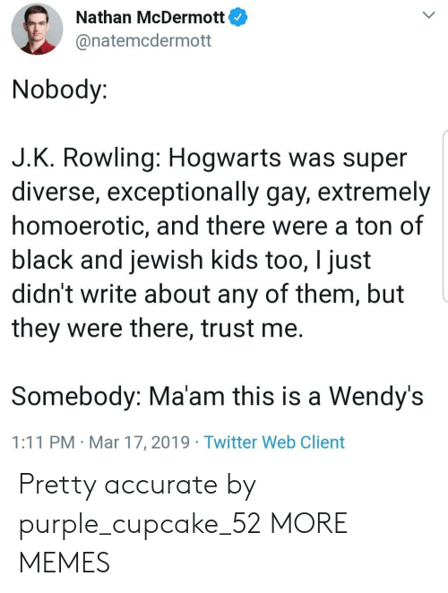 Dank, Memes, and Target: Nathan McDermott  @natemcdermott  Nobody:  J.K. Rowling: Hogwarts was super  diverse, exceptionally gay, extremely  homoerotic, and there were a ton of  black and jewish kids too, I just  didn't write about any of them, but  they were there, trust me.  Somebody: Ma'am this is a Wendy's  1:11 PM Mar 17, 2019 Twitter Web Client Pretty accurate by purple_cupcake_52 MORE MEMES