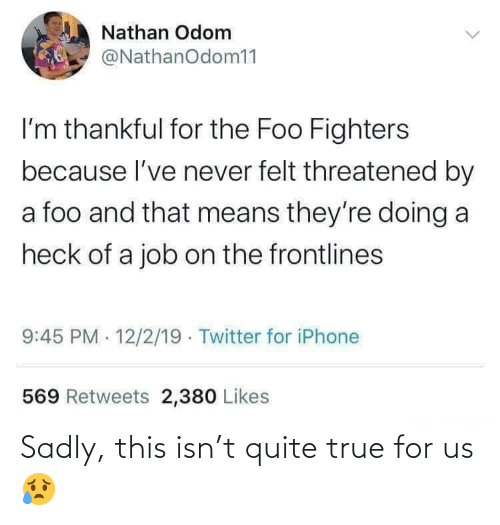 sadly: Nathan Odom  @NathanOdom11  I'm thankful for the Foo Fighters  because l've never felt threatened by  a foo and that means they're doing a  heck of a job on the frontlines  9:45 PM 12/2/19 · Twitter for iPhone  569 Retweets 2,380 Likes Sadly, this isn't quite true for us 😥