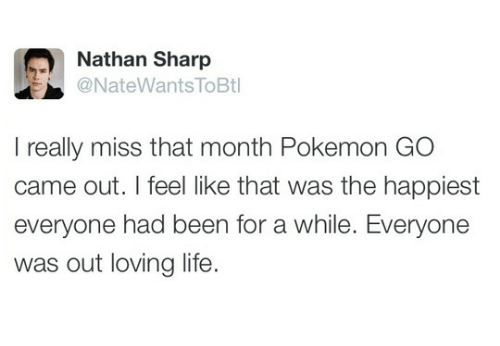 Life, Pokemon, and Been: Nathan Sharp  @NateWants ToBt  I really miss that month Pokemon GO  came out. I feel like that was the happiest  everyone had been for a while. Everyone  was out loving life.