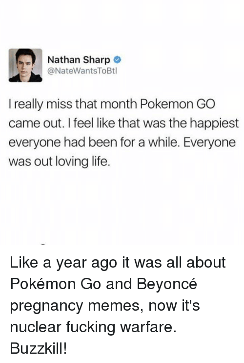 Pregnancy Memes: Nathan Sharp  @NateWantsToBtl  I really miss that month Pokemon GO  came out. I feel like that was the happiest  everyone had been for a while. Everyone  was out loving life. Like a year ago it was all about Pokémon Go and Beyoncé pregnancy memes, now it's nuclear fucking warfare. Buzzkill!