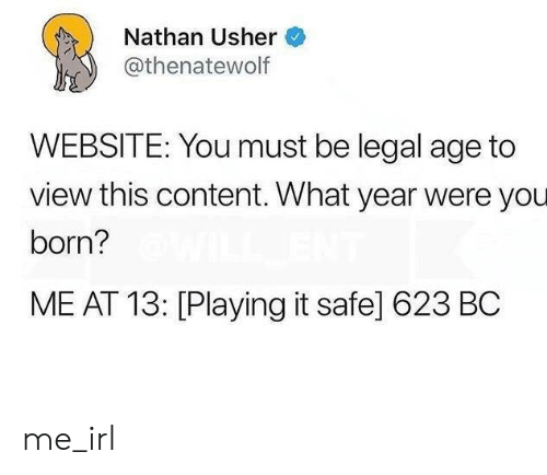 Usher: Nathan Usher  athenatewolf  WEBSITE: You must be legal age to  view this content. What year were you  born?  ME AT 13: [Playing it safe] 623 BC me_irl