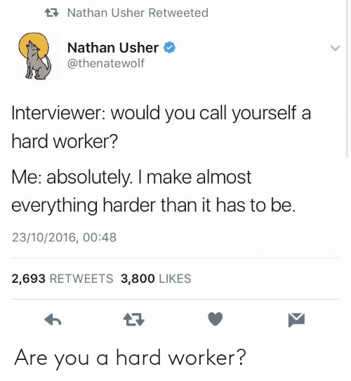 Hard Worker: Nathan Usher Retweeted  Nathan Usher  @thenatewolf  Interviewer: would you call yourself a  hard worker?  Me: absolutely. I make almost  everything harder than it has to be.  23/10/2016, 00:48  2,693 RETWEETS 3,800 LIKES  17 Are you a hard worker?