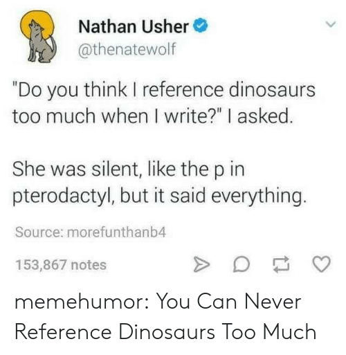 """Usher: Nathan Usher  thenatewol  """"Do you think I reference dinosaurs  too much when I write?"""" I asked.  She was silent, like the p in  pterodactyl, but it said everything.  Source: morefunthanb4  153,867 notes memehumor:  You Can Never Reference Dinosaurs Too Much"""