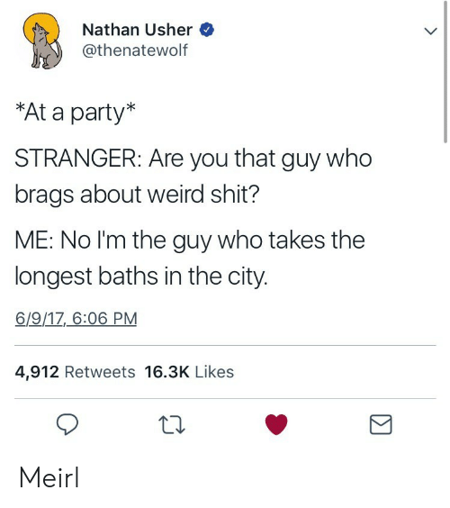 """Usher: Nathan Usher  @thenatewolf  """"At a party*  STRANGER: Are you that guy who  brags about weird shit?  ME: No l'm the guy who takes the  longest baths in the city  6/9/1Z_6:06 PM  4,912 Retweets 16.3K Likes Meirl"""