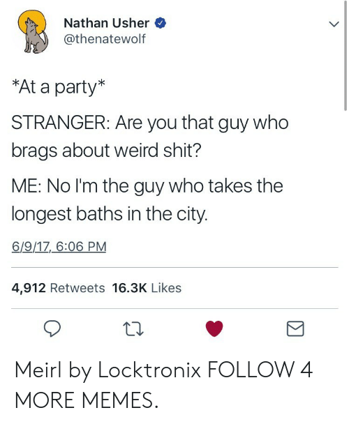 Usher: Nathan Usher  @thenatewolf  *At a party*  STRANGER: Are you that guy who  brags about weird shit?  ME: No I'm the guy who takes the  longest baths in the city.  6/9/17, 6:06 PM  4,912 Retweets 16.3K Likes Meirl by Locktronix FOLLOW 4 MORE MEMES.