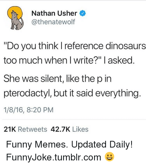 """Usher: Nathan Usher  @thenatewolf  """"Do you think I reference dinosaurs  too much when I write?"""" l asked  She was silent, like the p in  pterodactyl, but it said everything.  1/8/16, 8:20 PM  21K Retweets 42.7K Likes Funny Memes. Updated Daily! ⇢ FunnyJoke.tumblr.com 😀"""