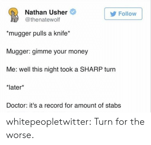 """Usher: Nathan Usher  @thenatewolf  Follow  """"mugger pulls a knife*  ugger: gimme your money  Me: well this night took a SHARP turn  later  Doctor: it's a record for amount of stabs whitepeopletwitter:  Turn for the worse."""